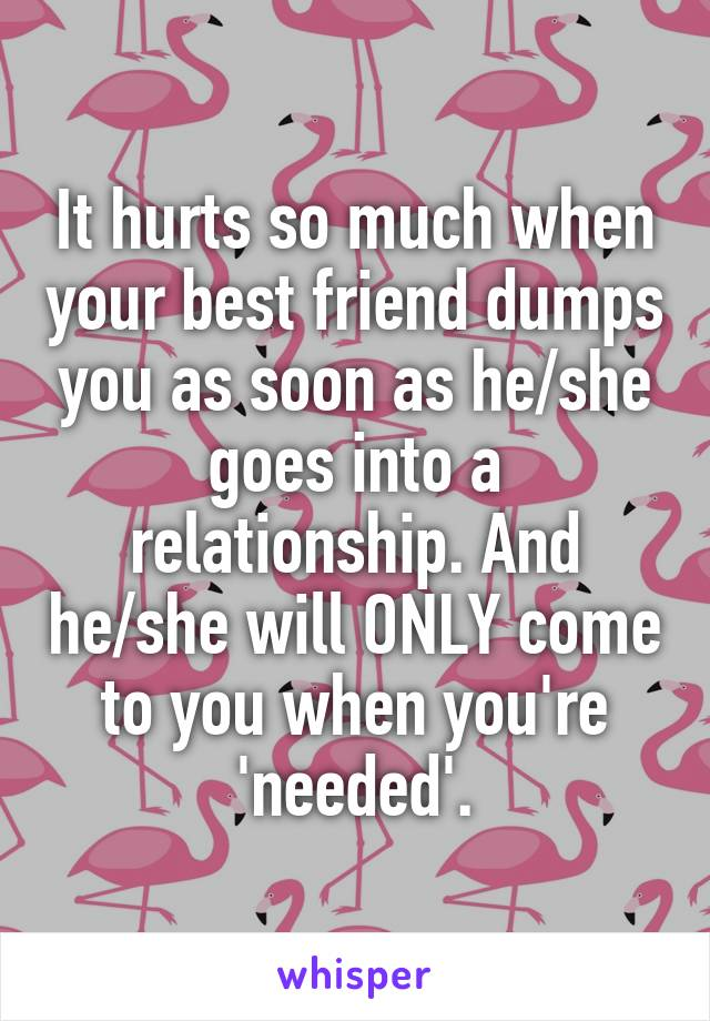 It hurts so much when your best friend dumps you as soon as he/she goes into a relationship. And he/she will ONLY come to you when you're 'needed'.