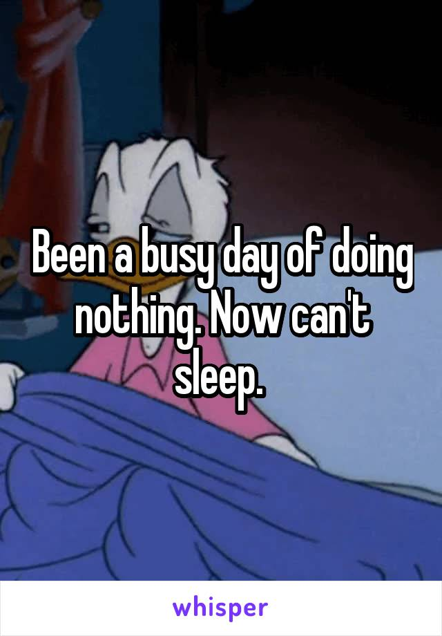 Been a busy day of doing nothing. Now can't sleep.