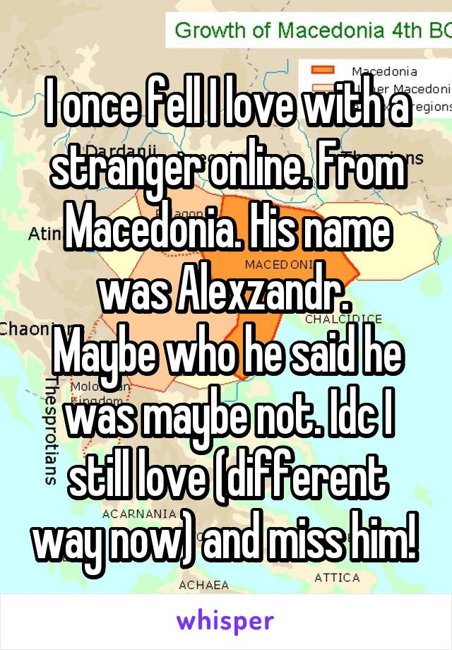 I once fell I love with a stranger online. From Macedonia. His name was Alexzandr.  Maybe who he said he was maybe not. Idc I still love (different way now) and miss him!