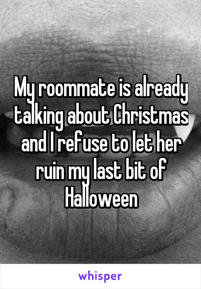 My roommate is already talking about Christmas and I refuse to let her ruin my last bit of Halloween