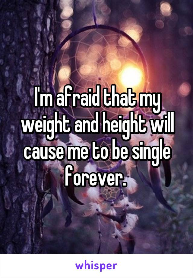 I'm afraid that my weight and height will cause me to be single forever.