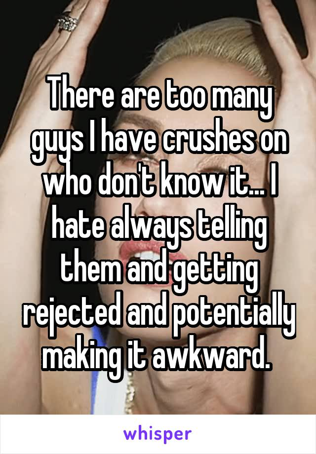 There are too many guys I have crushes on who don't know it... I hate always telling them and getting rejected and potentially making it awkward.