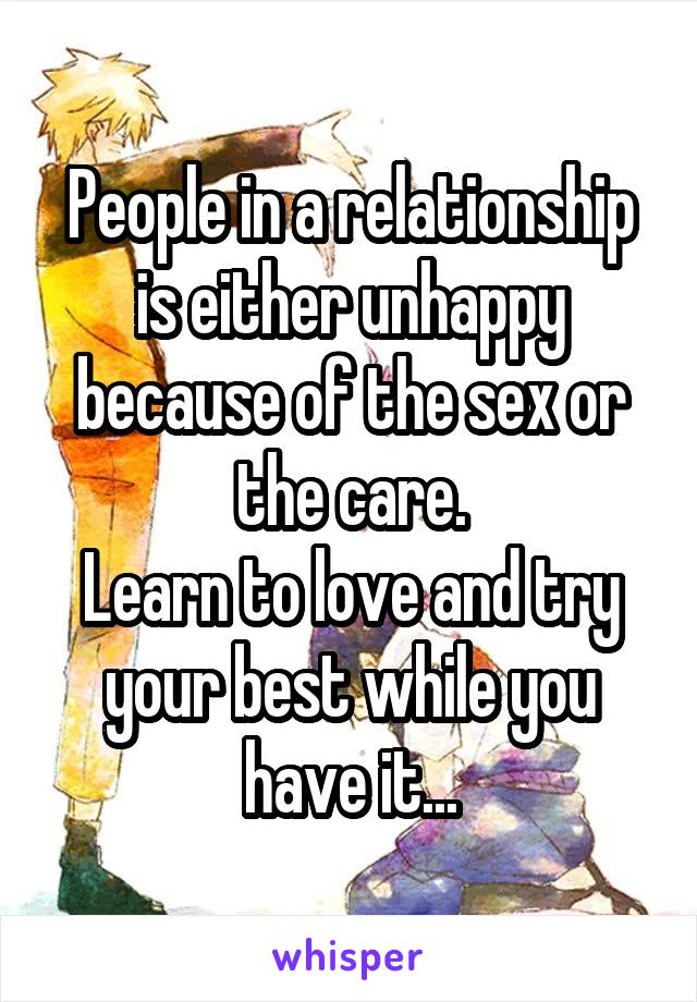 People in a relationship is either unhappy because of the sex or the care. Learn to love and try your best while you have it...