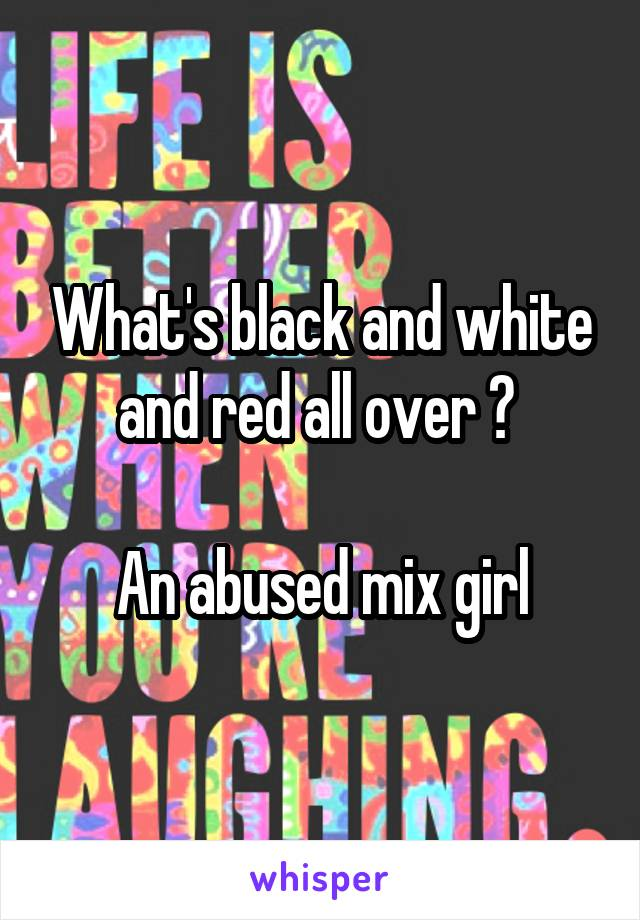 What's black and white and red all over ?   An abused mix girl