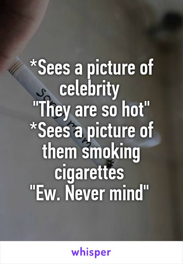 """*Sees a picture of celebrity  """"They are so hot"""" *Sees a picture of them smoking cigarettes  """"Ew. Never mind"""""""