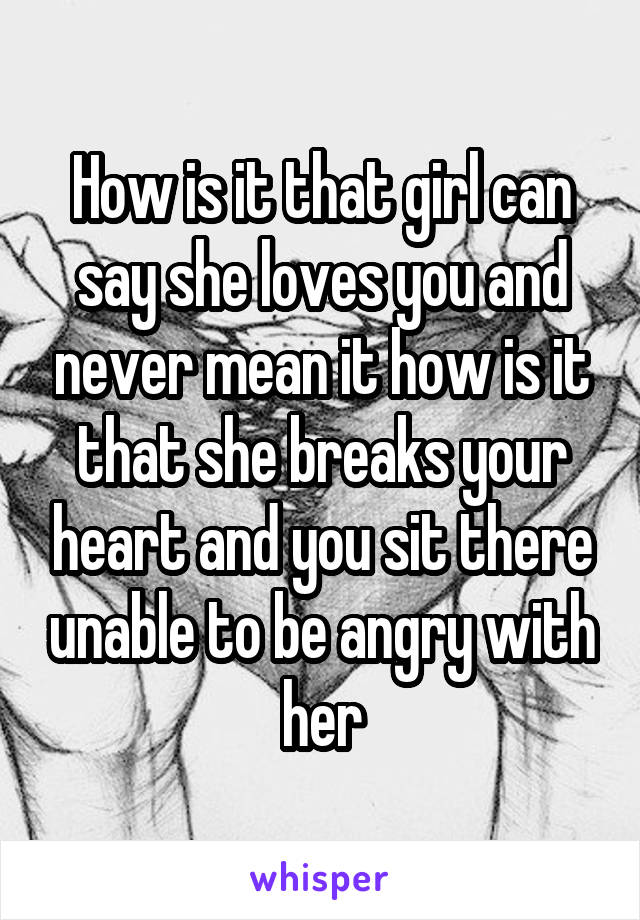 How is it that girl can say she loves you and never mean it how is it that she breaks your heart and you sit there unable to be angry with her