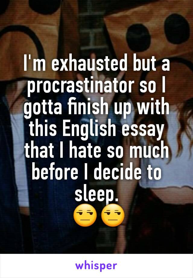 I'm exhausted but a procrastinator so I gotta finish up with this English essay that I hate so much before I decide to sleep.  😒😒