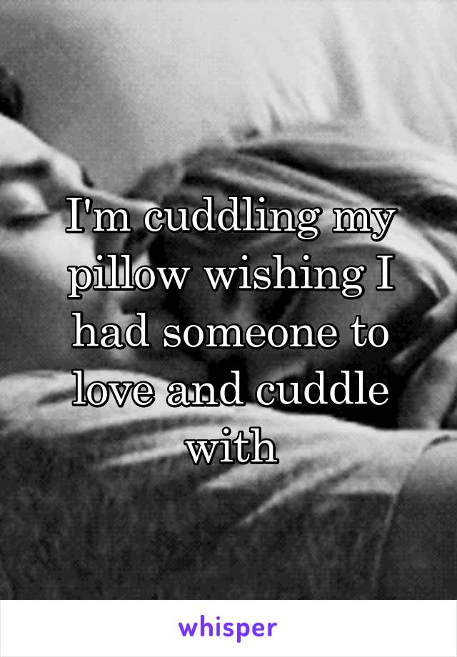 I'm cuddling my pillow wishing I had someone to love and cuddle with