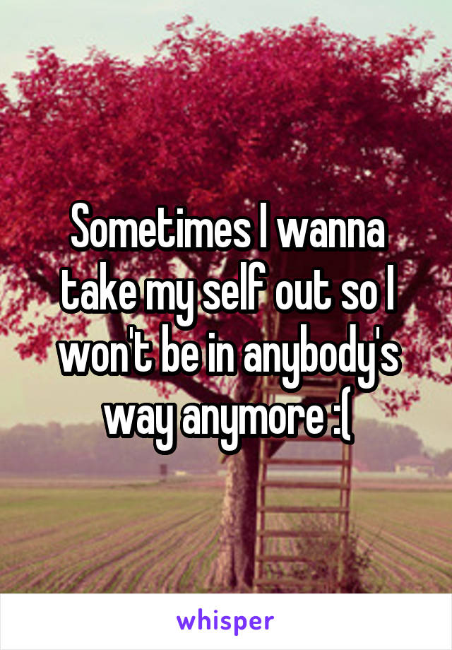 Sometimes I wanna take my self out so I won't be in anybody's way anymore :(