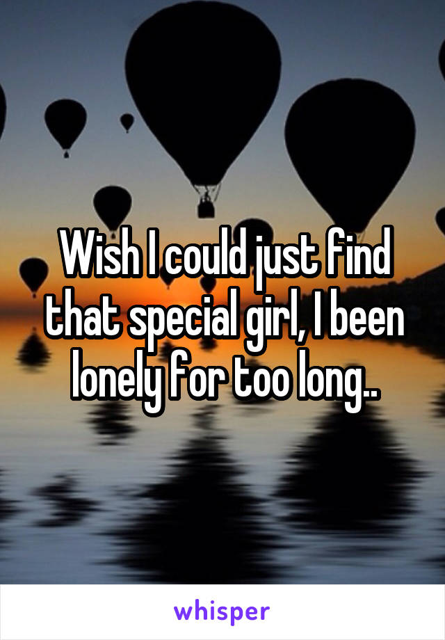 Wish I could just find that special girl, I been lonely for too long..