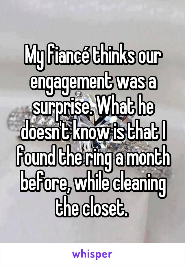 My fiancé thinks our engagement was a surprise. What he doesn't know is that I found the ring a month before, while cleaning the closet.