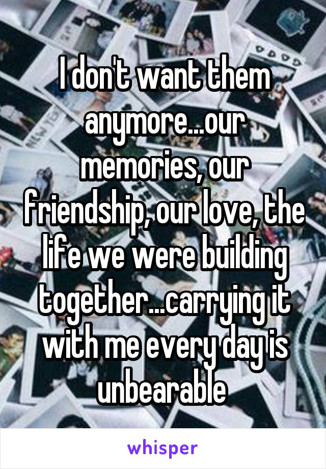I don't want them anymore...our memories, our friendship, our love, the life we were building together...carrying it with me every day is unbearable