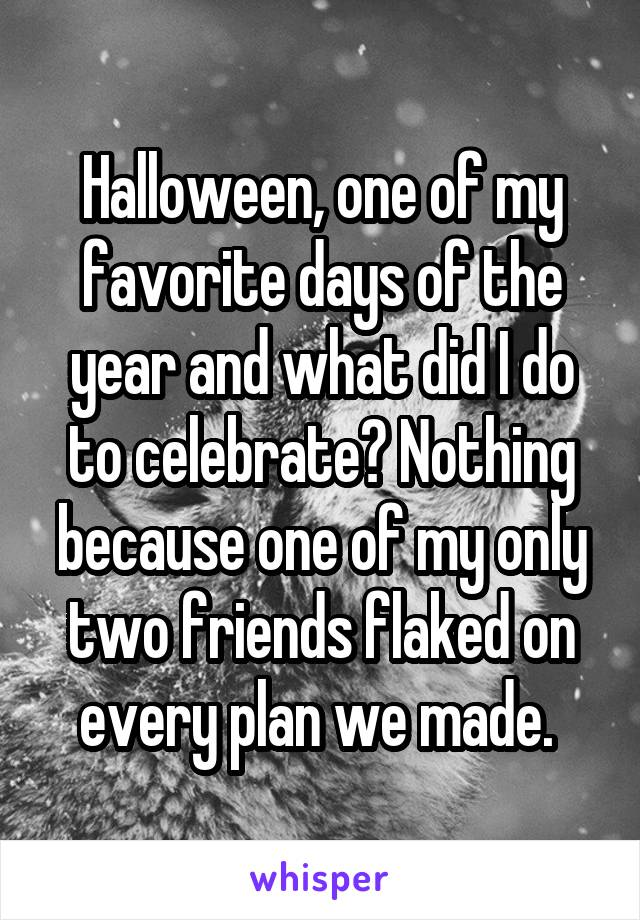 Halloween, one of my favorite days of the year and what did I do to celebrate? Nothing because one of my only two friends flaked on every plan we made.