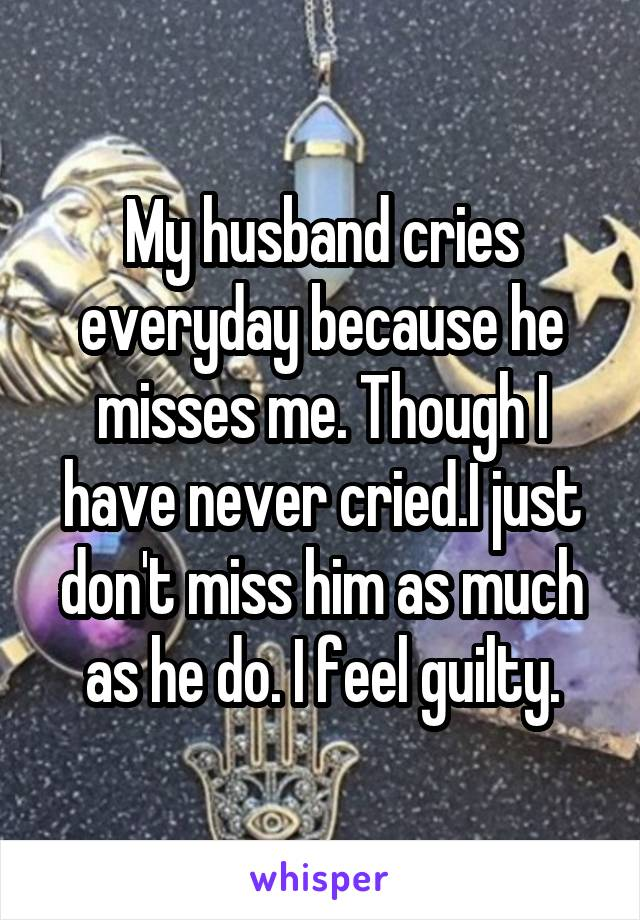 My husband cries everyday because he misses me. Though I have never cried.I just don't miss him as much as he do. I feel guilty.