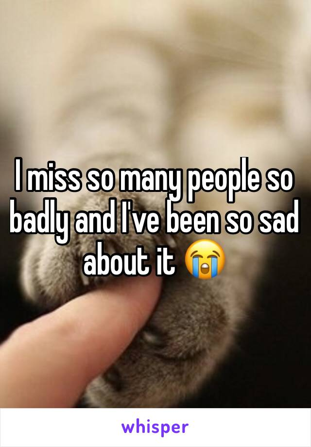 I miss so many people so badly and I've been so sad about it 😭