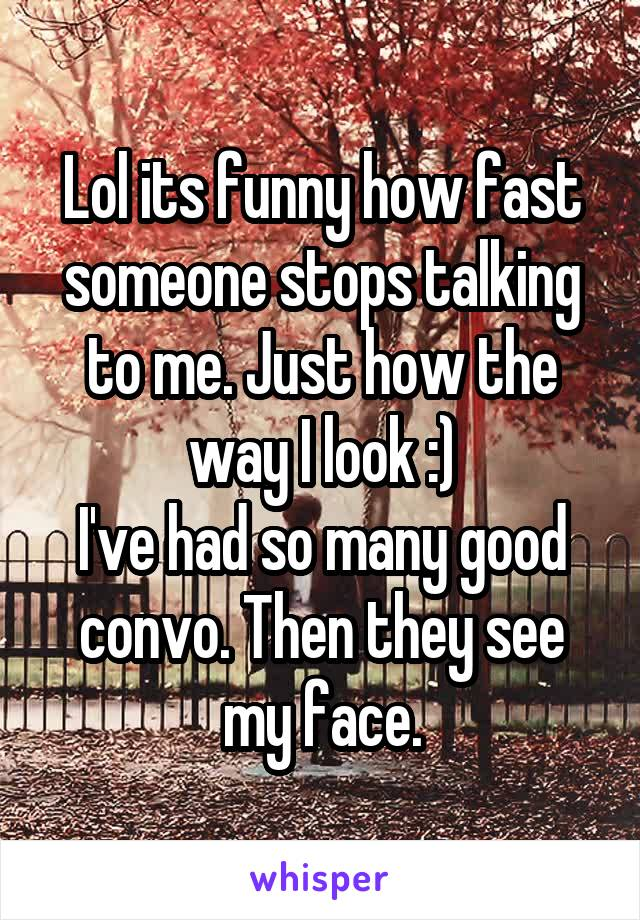 Lol its funny how fast someone stops talking to me. Just how the way I look :) I've had so many good convo. Then they see my face.