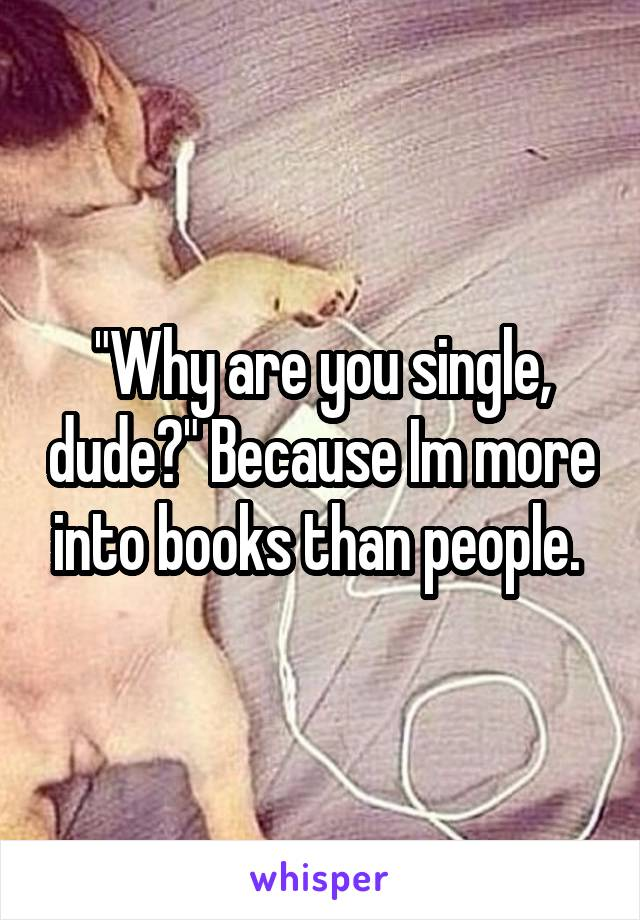 """Why are you single, dude?"" Because Im more into books than people."
