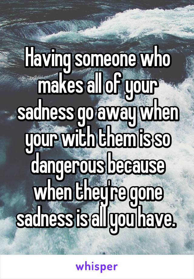 Having someone who makes all of your sadness go away when your with them is so dangerous because when they're gone sadness is all you have.