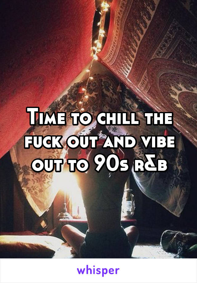 Time to chill the fuck out and vibe out to 90s r&b