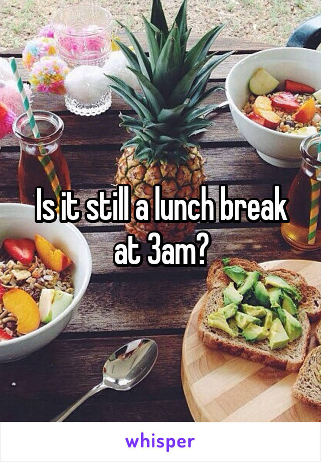 Is it still a lunch break at 3am?