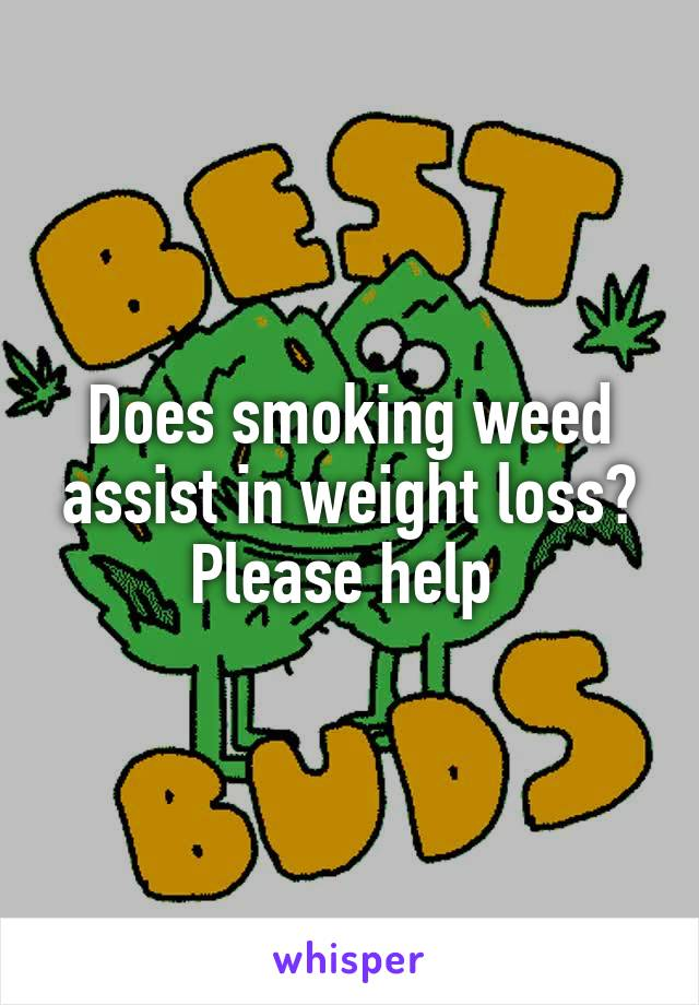 Does smoking weed assist in weight loss? Please help