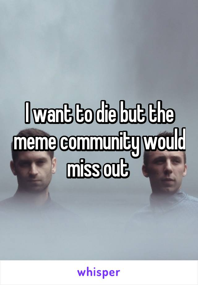 I want to die but the meme community would miss out