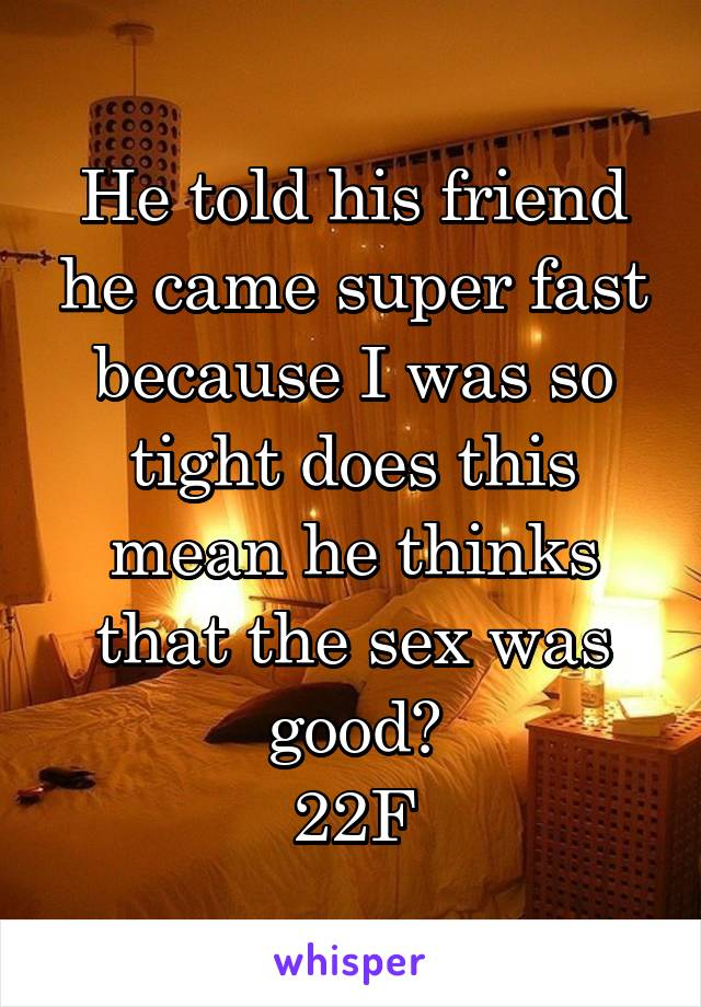 He told his friend he came super fast because I was so tight does this mean he thinks that the sex was good? 22F