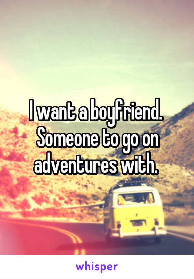 I want a boyfriend.  Someone to go on adventures with.