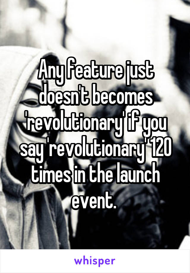 Any feature just doesn't becomes 'revolutionary' if you say 'revolutionary' 120 times in the launch event.