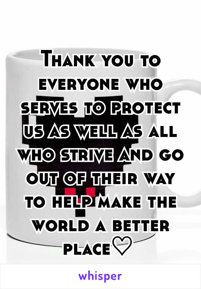 Thank you to everyone who serves to protect us as well as all who strive and go out of their way to help make the world a better place♡