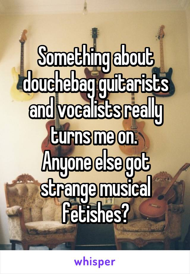 Something about douchebag guitarists and vocalists really turns me on.  Anyone else got strange musical fetishes?