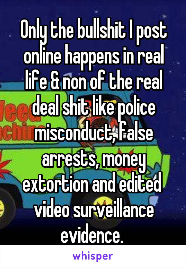 Only the bullshit I post online happens in real life & non of the real deal shit like police misconduct, false arrests, money extortion and edited  video surveillance evidence.