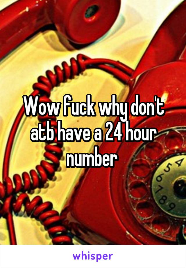 Wow fuck why don't atb have a 24 hour number