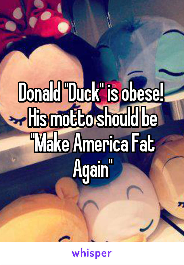 """Donald """"Duck"""" is obese!  His motto should be """"Make America Fat Again"""""""