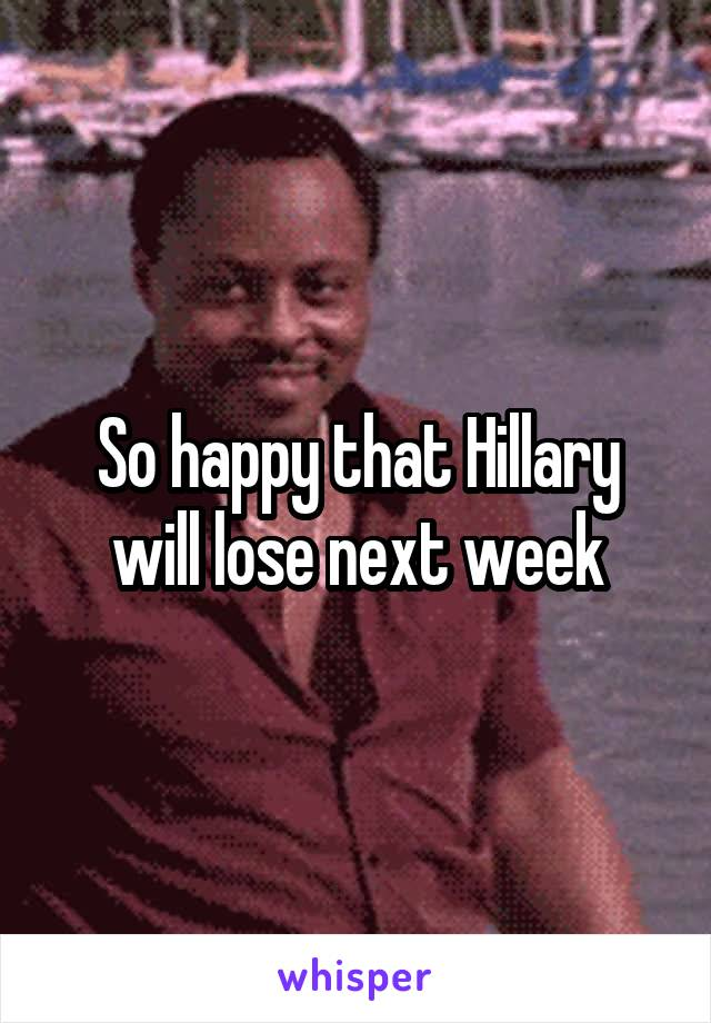 So happy that Hillary will lose next week