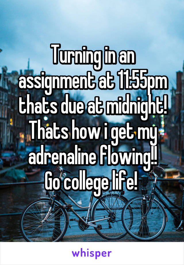 Turning in an assignment at 11:55pm thats due at midnight! Thats how i get my adrenaline flowing!!  Go college life!