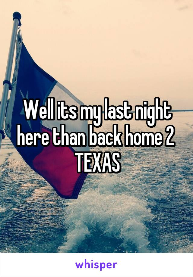 Well its my last night here than back home 2  TEXAS