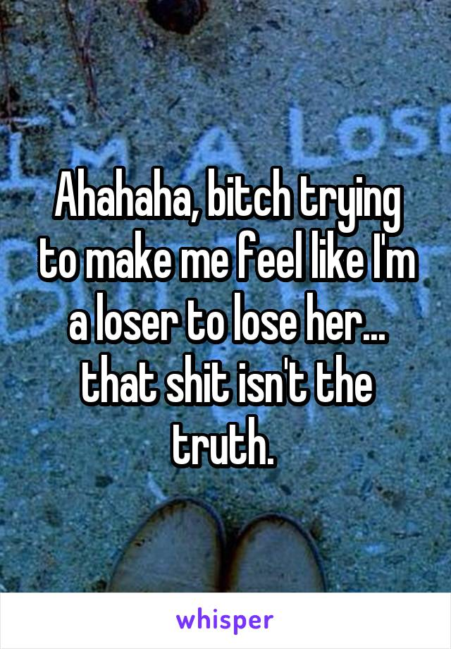 Ahahaha, bitch trying to make me feel like I'm a loser to lose her... that shit isn't the truth.