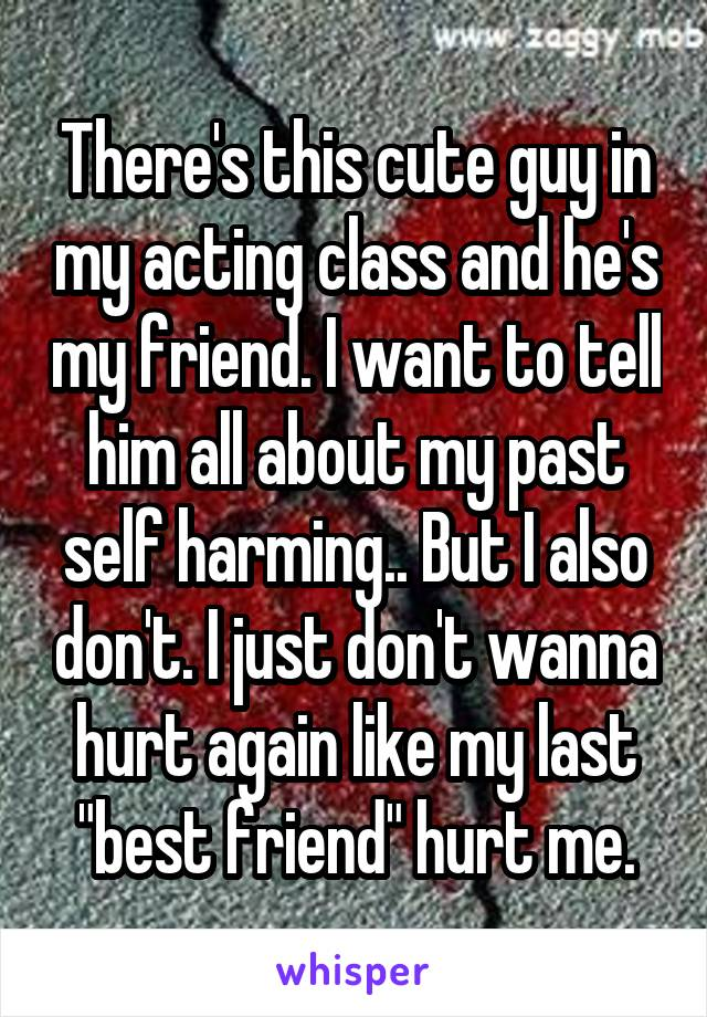 """There's this cute guy in my acting class and he's my friend. I want to tell him all about my past self harming.. But I also don't. I just don't wanna hurt again like my last """"best friend"""" hurt me."""