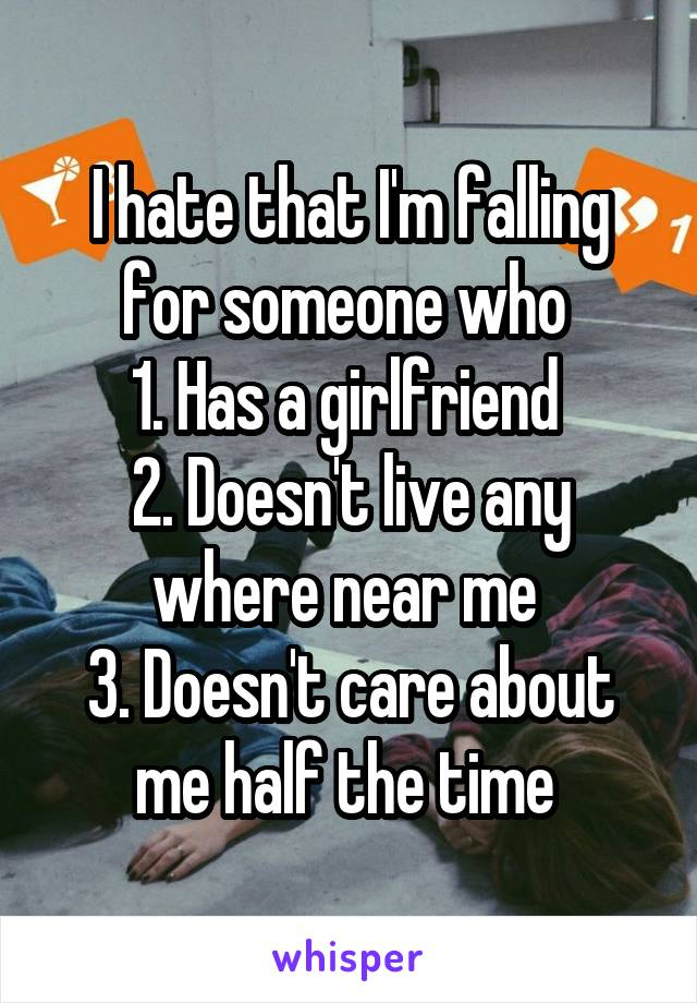 I hate that I'm falling for someone who  1. Has a girlfriend  2. Doesn't live any where near me  3. Doesn't care about me half the time
