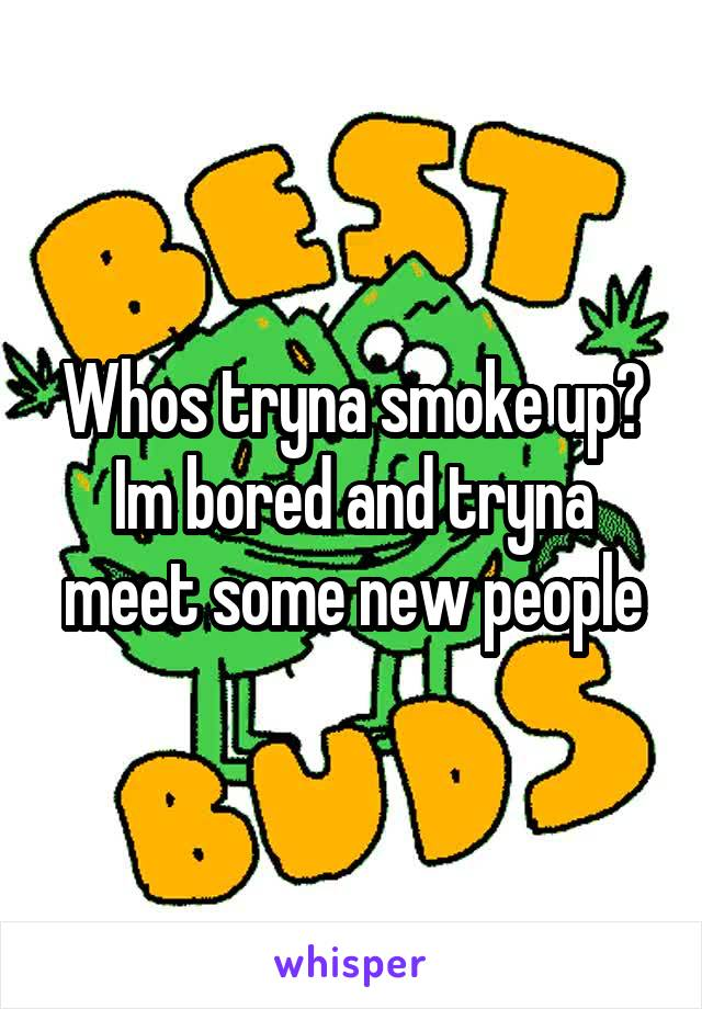 Whos tryna smoke up? Im bored and tryna meet some new people