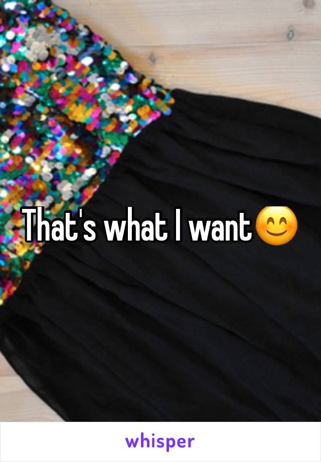 That's what I want😊