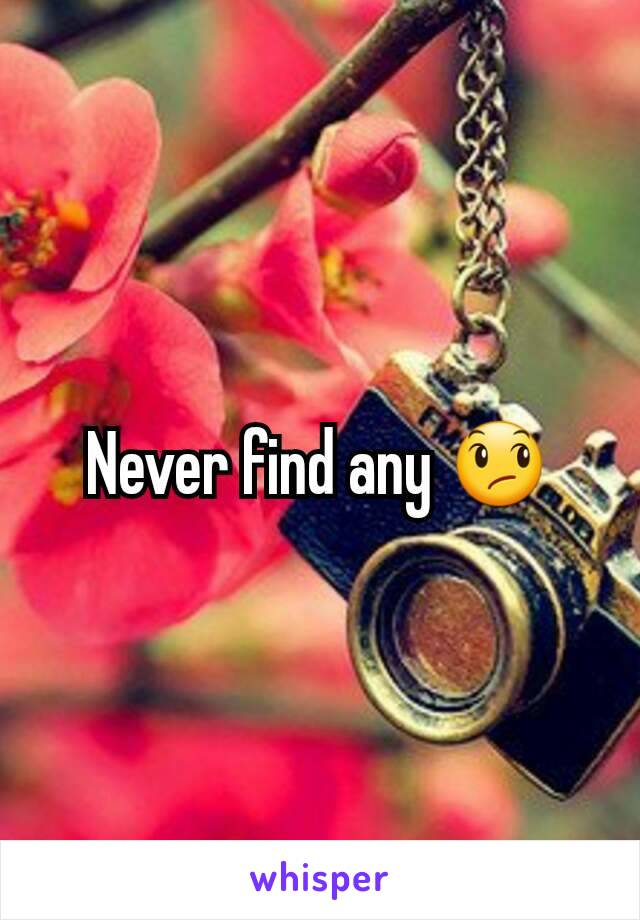 Never find any 😞