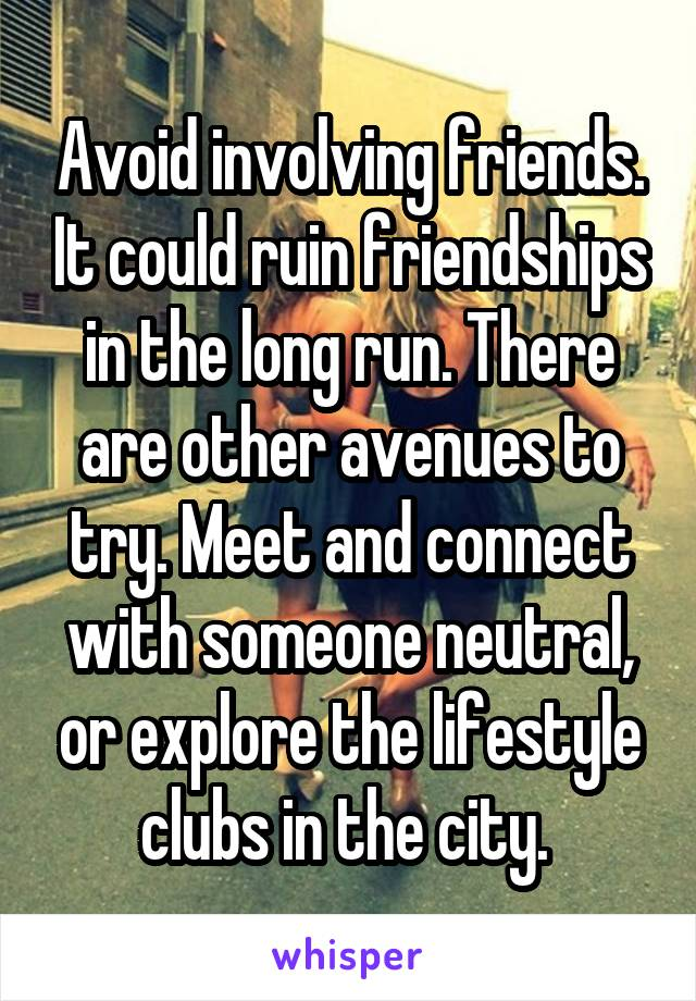 Avoid involving friends. It could ruin friendships in the long run. There are other avenues to try. Meet and connect with someone neutral, or explore the lifestyle clubs in the city.