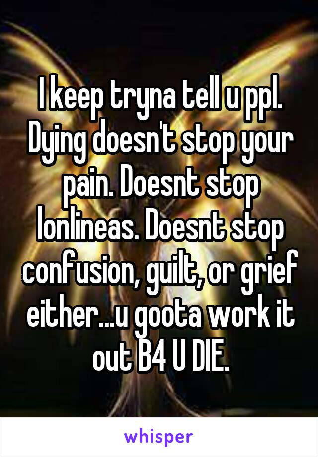 I keep tryna tell u ppl. Dying doesn't stop your pain. Doesnt stop lonlineas. Doesnt stop confusion, guilt, or grief either...u goota work it out B4 U DIE.
