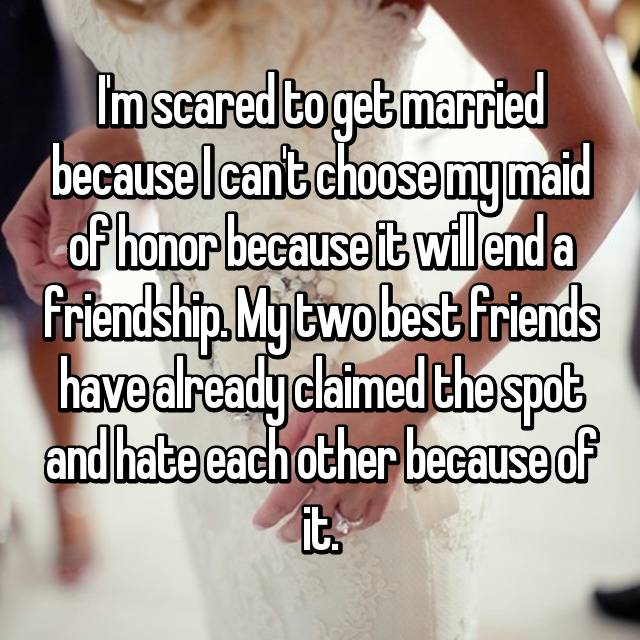 I'm scared to get married because I can't choose my maid of honor because it will end a friendship. My two best friends have already claimed the spot and hate each other because of it.