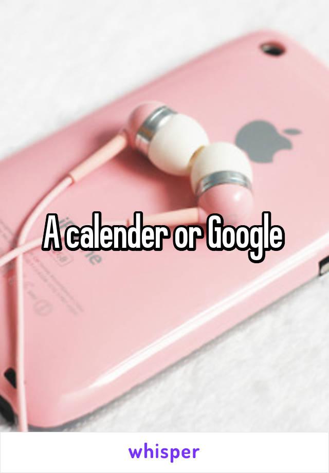 A calender or Google