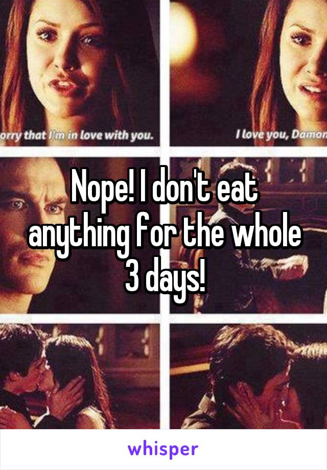 Nope! I don't eat anything for the whole 3 days!