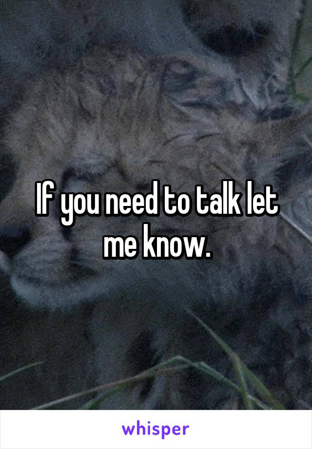 If you need to talk let me know.