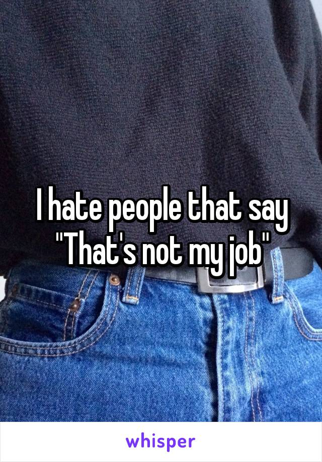 "I hate people that say ""That's not my job"""